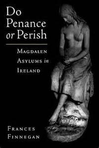 Do Penance or Perish: Magdalen Asylums in Ireland / Frances Finnegan, 2001